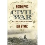 Mississippi's Civil War: A Narrative History, by Ben Wynne