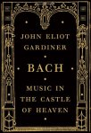 <i>Bach: Music in the Castle of Heaven</i> by John Eliot Gardiner